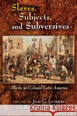 Slaves, Subjects, and Subversives: Blacks in Colonial Latin America Jane Landers Barry M. Robinson 9780826323972