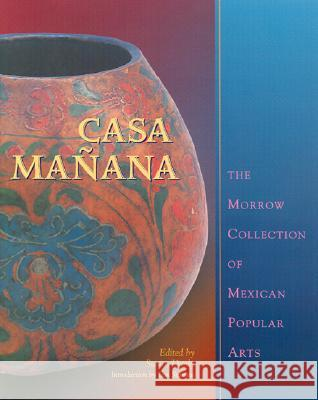 Casa Manana : The Morrow Collection of Mexican Popular Arts Susan Danly Ilan Stavans 9780826328052