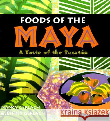 Foods of the Maya : A Taste of the Yucatan Nancy Gerlach Jeffrey Gerlach Jeffrey M. Pilcher 9780826328762