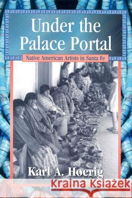 Under the Palace Portal: Native American Artists in Santa Fe Karl A. Hoerig 9780826329103