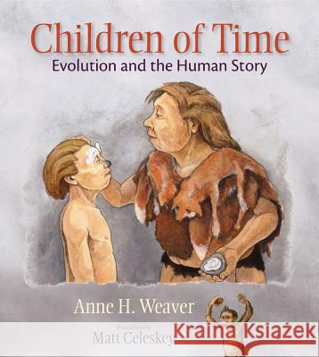 Children of Time: Evolution and the Human Story Anne H. Weaver Matt Celeskey 9780826344427