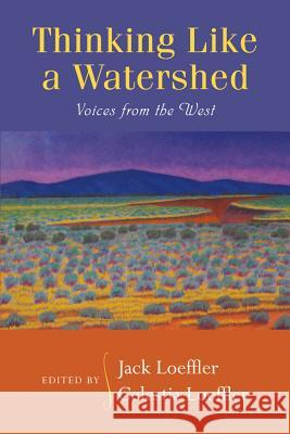 Thinking Like a Watershed : Voices from the West Jack Loeffler Celestia Loeffler 9780826352330