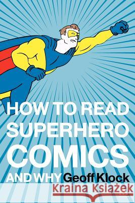 How to Read Superhero Comics and Why Geoff Klock 9780826414199