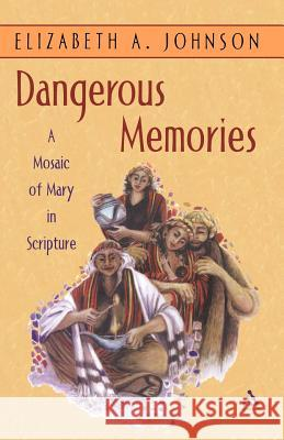 Dangerous Memories: A Mosaic of Mary in Scripture Elizabeth Johnson 9780826416384