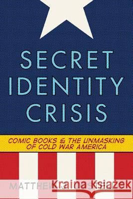 Secret Identity Crisis : Comic Books and the Unmasking of Cold War America Matthew J. Costello 9780826429988
