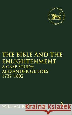 The Bible and the Enlightenment: A Case Study: Alexander Geddes 1737-1802 William Johnstone 9780826466549
