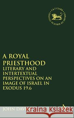 Royal Priesthood: Literary and Intertextual Perspectives on an Image of Israel in Exodus 19.6 John A. Davies 9780826471574