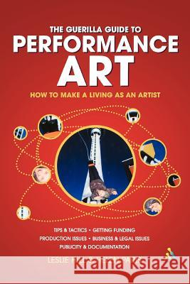 Guerilla Guide to Performance Art: How to Make a Living as an Artist Leslie Hill Helen Paris 9780826473981