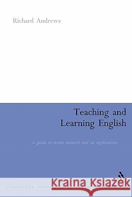 Teaching and Learning English: A Guide to Recent Research and Its Applications Richard Andrews 9780826477385