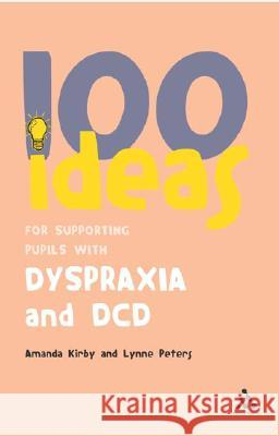 100 Ideas for Supporting Pupils with Dyspraxia and DCD Amanda Kirby Lynne Peters 9780826494405