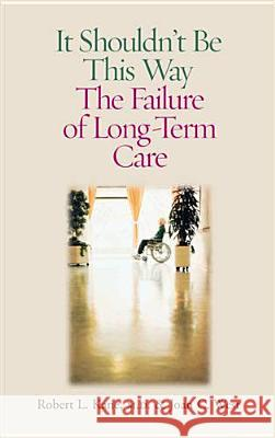 It Shouldn't Be This Way: The Failure of Long-Term Care Robert L. Kane Joan C. West 9780826514875