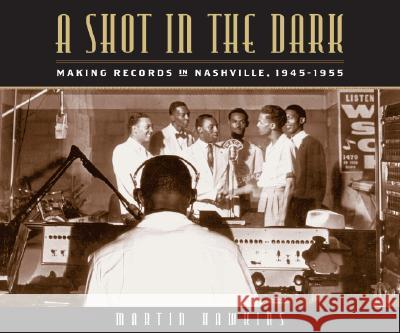 A Shot in the Dark: Making Records in Nashville, 1945-1955 Martin Hawkins 9780826515322