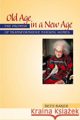 Old Age in a New Age : The Promise of Transformative Nursing Homes Beth Baker 9780826515629