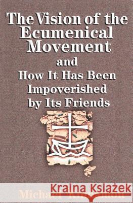 The Vision of the Ecumenical Movement and How It Has Been Impoverished by Its Friends Michael Kinnamon 9780827240063