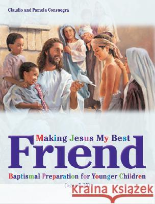 Making Jesus My Best Friend: Baptism Preparation for Younger Children (Ages 8-10) Claudio Consuegra Pamela Consuegra 9780828018364