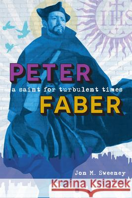 Peter Faber: A Saint for Turbulent Times Jon Sweeney 9780829445220