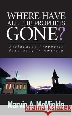 Where Have All the Prophets Gone: Reclaiming Prophetic Preaching in America Marvin a. McMickle 9780829818376