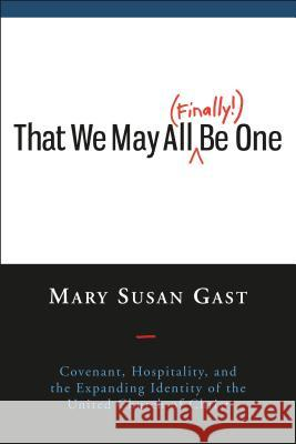 That We May All (Finally!) Be One: Covenant, Hospitality, and the Expanding Identity of the United Church of Christ Mary Susan 9780829820317