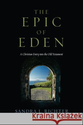 The Epic of Eden: A Christian Entry Into the Old Testament Sandra L. Richter 9780830825776 IVP Academic