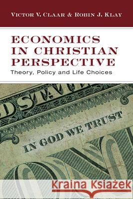 Economics in Christian Perspective: Theory, Policy and Life Choices Victor V. Claar Robin J. Klay 9780830825974