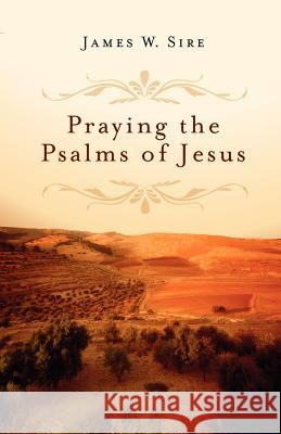 Praying the Psalms of Jesus James W. Sire 9780830835089