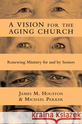 A Vision for the Aging Church : Renewing Ministry for and by Seniors James M. Houston Michael Parker 9780830839483
