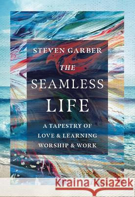 The Seamless Life: A Tapestry of Love and Learning, Worship and Work Garber Steven 9780830845958