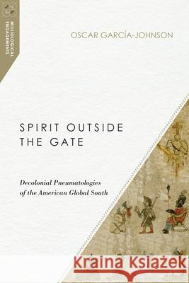 Spirit Outside the Gate: Decolonial Pneumatologies of the American Global South Oscar Garcia-Johnson 9780830852406