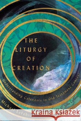 The Liturgy of Creation: Understanding Calendars in Old Testament Context Michael Lefebvre C. John Collins 9780830852628