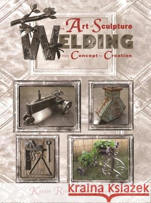 The Art of Sculpture Welding: From Concept to Creation Kristi Richardson McCoy 9780831135164