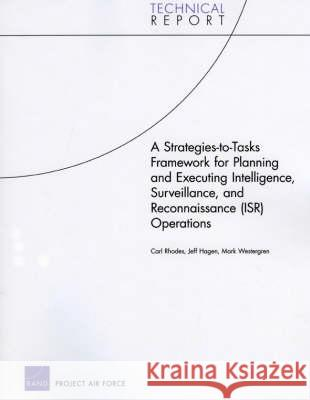 A Strategies-To-Tasks Framework for Planning and Executing Intelligence, Surveillance, and Reconnaissance (ISR) Operations Carl Rhodes Jeffrey Hagen Mark Westergren 9780833040428