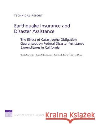 Earthquake Insurance and Disaster Assistance: The Effect of Catastrophe Obligation Guarantees on Federal Disaster-Assistance Expenditures in Californi Tom LaTourrette James N. Dertouzos Christina Steiner 9780833050953 RAND Corporation