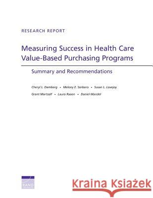 Measuring Success in Health Care Value-Based Purchasing Programs : Summary and Recommendations Cheryl L. Damberg Melony E. Sorbero Susan L. Lovejoy 9780833083951