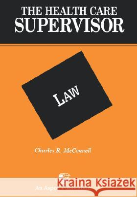 The Health Care Supervisor on Law Charles R. McConnell 9780834203679
