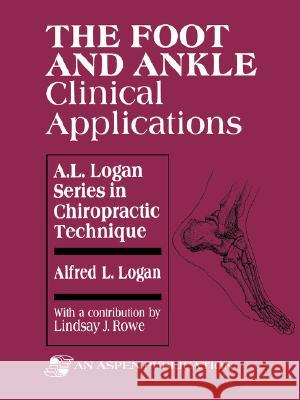 The Foot and Ankle: Clinical Applications Alfred L. Logan Lindsay J. Rowe 9780834206052