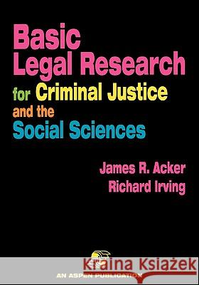 Basic Legal Research for Criminal Justice and the Social Sciences Richard Irving James Acker Richard H. Irving 9780834210134