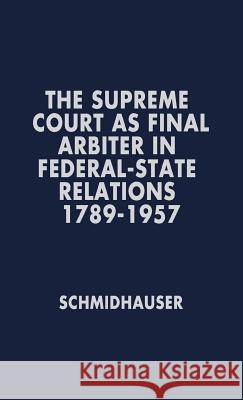 The Supreme Court as Final Arbiter in Federal-State Relations: 1789-1957 John Richard Schmidhauser 9780837169453