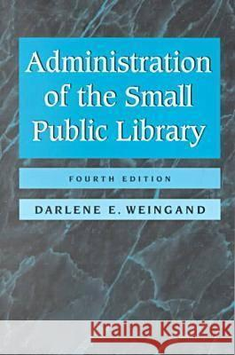 Administration of the Small Public Library Darlene E. Weingand 9780838907948