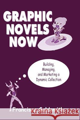 Graphic Novels Now : Building, Managing, and Marketing a Dynamic Collection Francisca Goldsmith 9780838909041