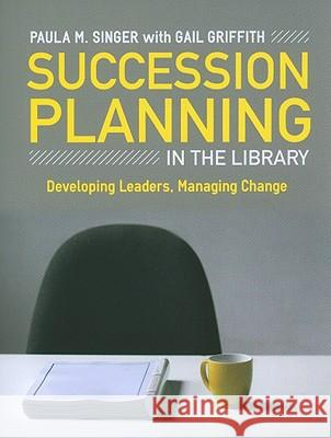 Succession Planning in the Library: Developing Leaders, Managing Change Paula M. Singer Gail Griffith 9780838910368