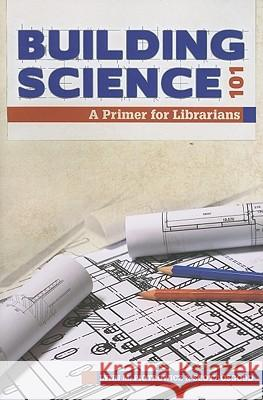 Building Science 101: A Primer for Librarians Lynn M. Piotrowicz 9780838910412