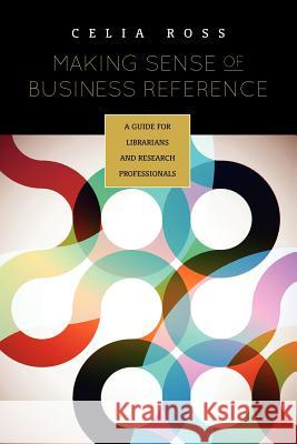 Making Sense of Business Reference: A Guide for Librarians and Research Professionals Celia Ross 9780838910849