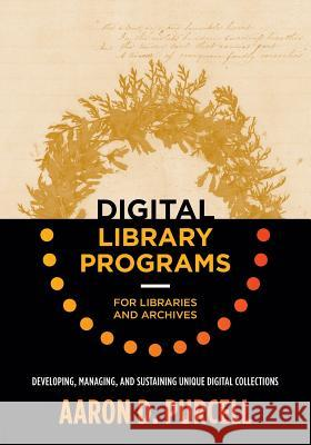 Digital Library Programs for Libraries and Archives: Developing, Managing, and Sustaining Unique Digital Collections Aaron D. Purcell 9780838914502