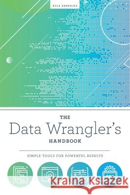 The Data Wrangler's Handbook: Simple Tools for Powerful Results Kyle Banerjee   9780838919095