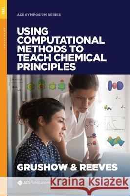 Using Computational Methods to Teach Chemical Principles Alexander Grushow Melissa S. Reeves  9780841234208