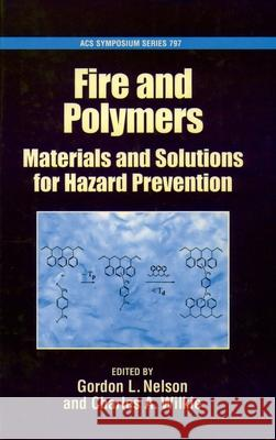Fire and Polymers: Materials and Solutions for Hazard Prevention Charles A. Wilkie Gordon L. Nelson C. A. Wilkie 9780841237643