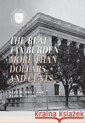 Real Tax Burden More Than Dollars & Cents Alex M. Brill Alan D. Viard 9780844772103 American Enterprise Institute Press