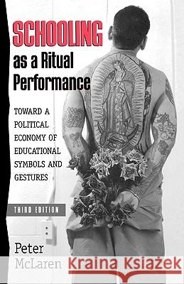 Schooling as a Ritual Performance: Towards a Political Economy of Educational Symbols and Gestures Peter McLaren 9780847691968