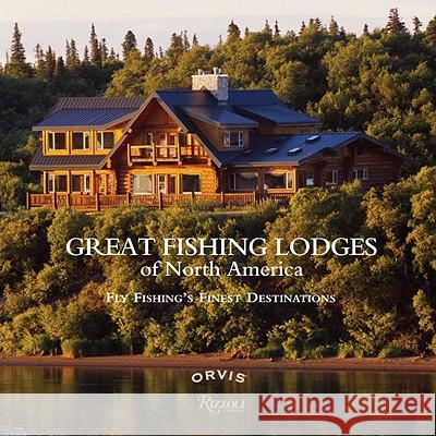 Great Fishing Lodges of North America: Fly Fishing's Finest Destinations Paul Fersen 9780847834242