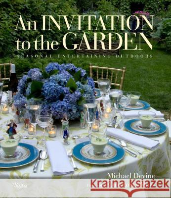 An Invitation to the Garden: Seasonal Entertaining Outdoors Michael Devine Michael Devine Charlotte Moss 9780847842513
